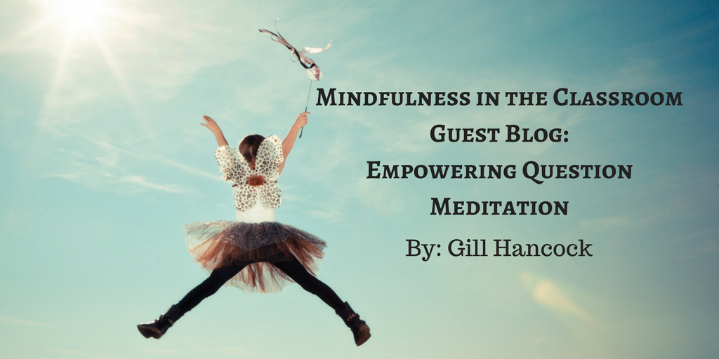 Mindfulness in the Classroom – Guest Blog: Empowering Question Meditation by Gill Hancock